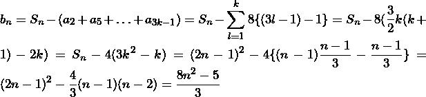 b_n=S_n-(a_2+a_5+\ldots+a_{3k-1})=S_n-\displaystyle\sum_{l=1}^k 8\{(3l-1)-1\}=S_n-8(\frac{3}{2}k(k+1)-2k)=S_n-4(3k^2-k)=(2n-1)^2-4\{(n-1)\frac{n-1}{3}-\frac{n-1}{3}\}=(2n-1)^2-\frac{4}{3}(n-1)(n-2)=\frac{8n^2-5}{3}