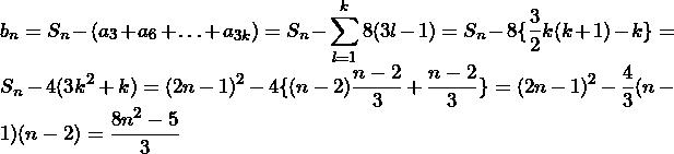 b_n=S_n-(a_3+a_6+\ldots+a_{3k})=S_n-\displaystyle\sum_{l=1}^k 8(3l-1)=S_n-8\{\frac{3}{2}k(k+1)-k\}=S_n-4(3k^2+k)=(2n-1)^2-4\{(n-2)\frac{n-2}{3}+\frac{n-2}{3}\}=(2n-1)^2-\frac{4}{3}(n-1)(n-2)=\frac{8n^2-5}{3}