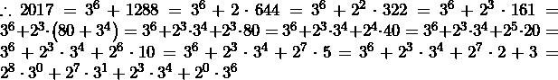 \therefore2017=3^6+1288=3^6+2\cdot644=3^6+2^2\cdot322=3^6+2^3\cdot161=3^6+2^3\cdot\left(80+3^4\right)=3^6+2^3\cdot3^4+2^3\cdot80=3^6+2^3\cdot3^4+2^4\cdot40=3^6+2^3\cdot3^4+2^5\cdot20=3^6+2^3\cdot3^4+2^6\cdot10=3^6+2^3\cdot3^4+2^7\cdot5=3^6+2^3\cdot3^4+2^7\cdot2+3=2^8\cdot3^0+2^7\cdot3^1+2^3\cdot3^4+2^0\cdot3^6