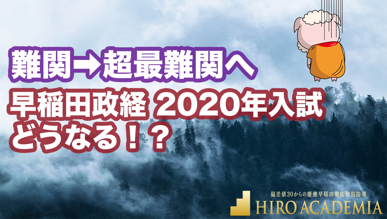 難関➡︎超最難関へ|早稲田政経 2020年入試どうなる!? 早稲田入試の慶應化?