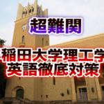 早稲田大学理工学部 英語|対策,勉強法, 過去問,入試頻出分野,合格する考え方とは?